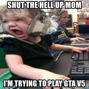 angry gamer girl - Shut the hell up mom I'm trying to play GTA V5