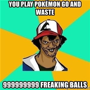 Dat Ash - You play Pokémon go and waste 999999999 freaking balls