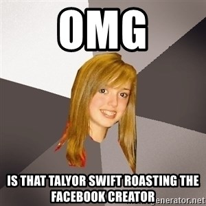 Musically Oblivious 8th Grader - Omg Is that Talyor Swift Roasting The Facebook Creator