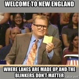 Welcome to Whose Line - Welcome to New England Where lanes are made up and the blinkers don't matter