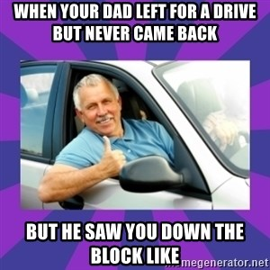 Perfect Driver - when your dad left for a drive but never came back  but he saw you down the block like