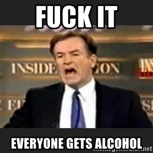 Angry Bill O'Reilly - Fuck it Everyone gets alcohol