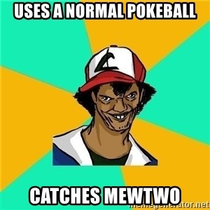 Dat Ash - Uses a normal pokeball Catches mewtwo