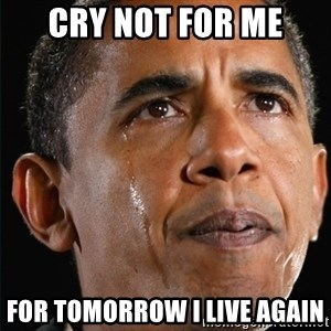 Obama Crying - Cry not for me For tomorrow I live again