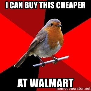 Retail Robin - I CAN BUY THIS CHEAPER AT WALMART