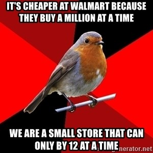 Retail Robin - IT'S CHEAPER AT WALMART BECAUSE THEY BUY A MILLION AT A TIME WE ARE A SMALL STORE THAT CAN ONLY BY 12 AT A TIME