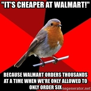 "Retail Robin - ""IT'S CHEAPER AT WALMART!"" BECAUSE WALMART ORDERS THOUSANDS AT A TIME WHEN WE'RE ONLY ALLOWED TO ONLY ORDER SIX"