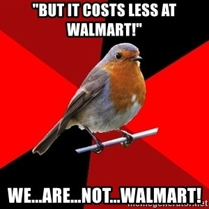 "Retail Robin - ""BUT IT COSTS LESS AT WALMART!"" WE...ARE...NOT...WALMART!"