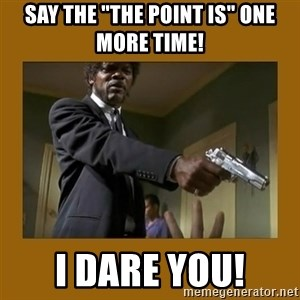 "say what one more time - Say the ""the point is"" one more time! I dare you!"