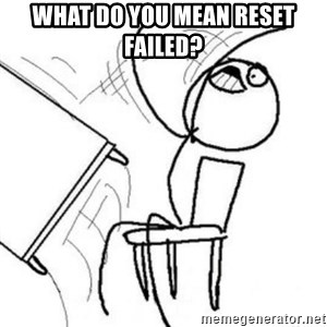 Flip table meme - What do you mean reset failed?
