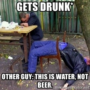 drunk - Gets drunk* Other guy: this is water, not beer.