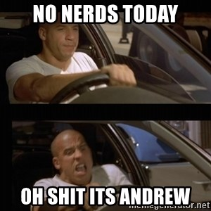 Vin Diesel Car - no nerds today oh shit its andrew