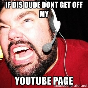 Angry Gamer - if dis dude dont get off my youtube page