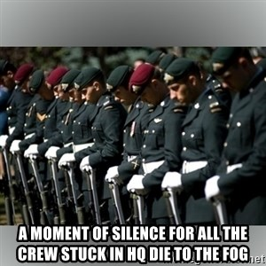 Moment Of Silence - A moment of silence for all the crew stuck in HQ die to the fog