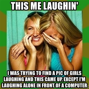 Laughing Girls  - this me laughin' i was trying to find a pic of girls laughing and this came up. except i'm laughing alone in front of a computer