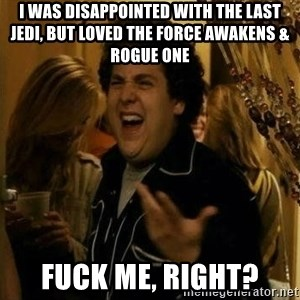 Fuck me right - i was disappointed with the last jedi, but loved the force awakens & rogue one fuck me, right?