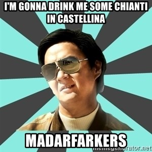 mr chow - I'm gonna drink me some Chianti in Castellina Madarfarkers