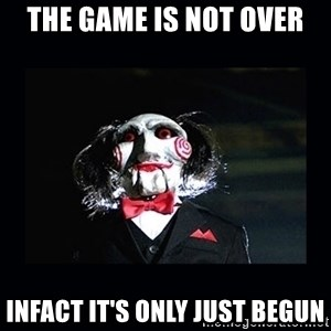 saw jigsaw meme - The game is not over infact it's only just begun