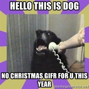Yes, this is dog! - Hello this is dog No Christmas gifr for u this year