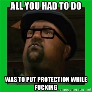 Big Smoke - all you had to do was to put protection while fucking
