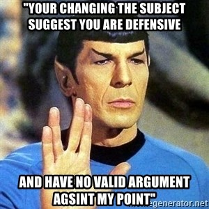 """Spock - """"Your changing the subject suggest you are defensive and have no valid argument agsint my point"""""""