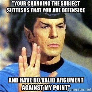 """Spock - """"your changing the subject suttesrs that you are defensice and have no valid argument against my point"""""""