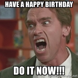 Arnold - Have a Happy Birthday  Do it Now!!!