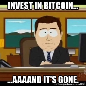 south park aand it's gone - Invest in bitcoin... ...aaaand it's gone.