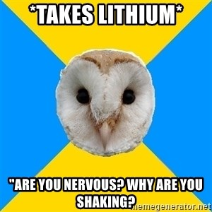 """Bipolar Owl - *takes lithium* """"are you nervous? why are you shaking?"""