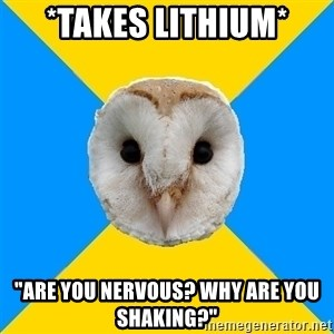 """Bipolar Owl - *takes lithium* """"are you nervous? why are you shaking?"""""""
