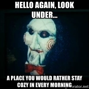 SAW - I wanna play a game - hello again, look under... a place you would rather stay cozy in every morning