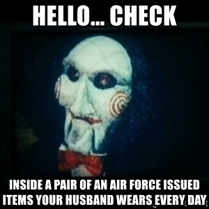 SAW - I wanna play a game - hello... check inside a pair of an air force issued items your husband wears every day