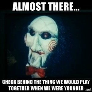 SAW - I wanna play a game - almost there... check behind the thing we would play together when we were younger