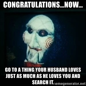 SAW - I wanna play a game - congratulations...now... go to a thing your husband loves just as much as he loves you and search it.
