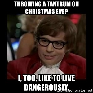 Dangerously Austin Powers - Throwing a tantrum on Christmas Eve? I, too, like to live dangerously.