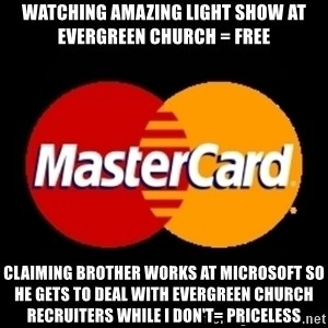 mastercard - Watching amazing light show at Evergreen Church = Free Claiming brother works at Microsoft so he gets to deal with Evergreen Church recruiters while I don't= PRICELESS