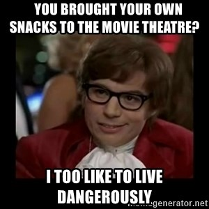 Dangerously Austin Powers - You brought your own                 snacks to the movie theatre? I too like to live dangerously