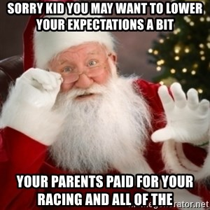 Santa claus - Sorry kid you may want to lower your expectations a bit  Your parents paid for your racing and all of the