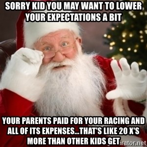Santa claus - Sorry kid you may want to lower your expectations a bit Your parents paid for your racing and all of its expenses...that's like 20 x's more than other kids get