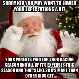 Santa claus - Sorry kid you may want to lower your expectations a bit  Your parents paid for your racing season and all of it's expenses this season and that's like 20 x's more than other kids get