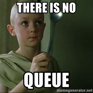 There is no spoon - there is no queue