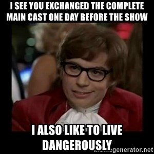 Dangerously Austin Powers - I see you exchanged the complete main cast one day before the show I also like to live dangerously