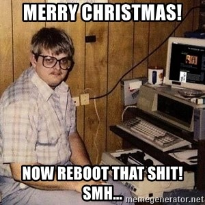 Nerd - Merry Christmas!  Now reboot that shit! Smh...