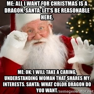 Santa claus - Me: All I want for Christmas is a dragon. Santa: let's be reasonable here. Me: OK, I will take a caring, understanding woman that shares my interests. Santa: what color Dragon do you want.