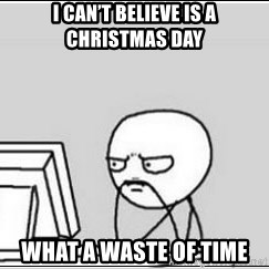 computer guy - I can't believe is a christmas day What a waste of time