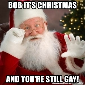 Santa claus - Bob it's Christmas  And you're still GAY!