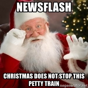 Santa claus - Newsflash  Christmas does not stop this petty train
