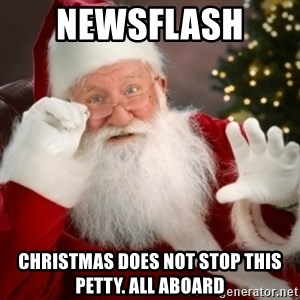Santa claus - Newsflash  Christmas does not stop this petty. All aboard