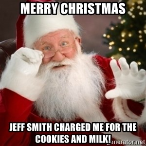 Santa claus - MERRY CHRISTMAS JEFF SMITH CHARGED ME FOR THE COOKIES AND MILK!