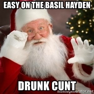 Santa claus - Easy on the basil Hayden  Drunk cunt